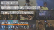 『Bullet Train 5th Anniversary Tour 2017「Trans NIPPON Express」』